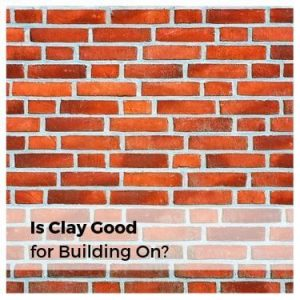Is Clay Good for Building On