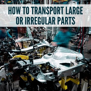 How to Transport Large or Irregular Parts
