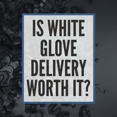 Is White Glove Delivery Worth It