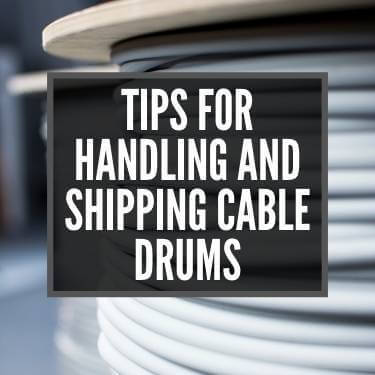 Tips for Handling and Shipping Cable Drums
