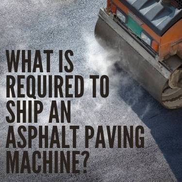What is Required to Ship an Asphalt Paving Machine
